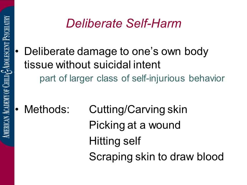 Deliberate Self-Harm Deliberate damage to one's own body tissue without suicidal intent part of larger class of self-injurious behavior.