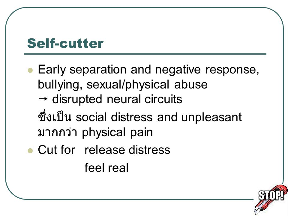 Self-cutter Early separation and negative response, bullying, sexual/physical abuse  disrupted neural circuits.