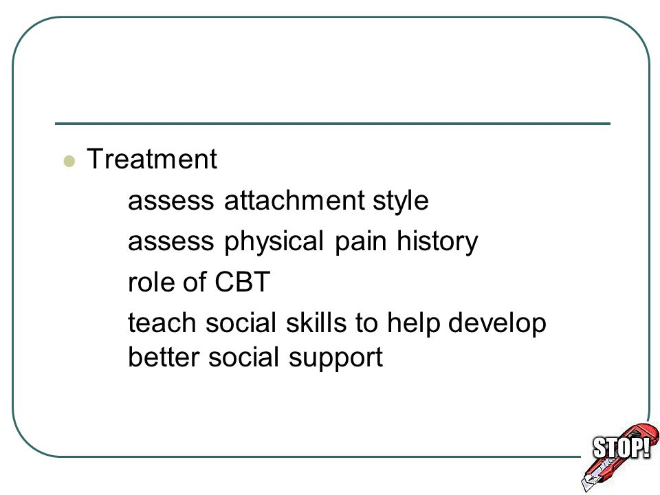 Treatment assess attachment style. assess physical pain history.
