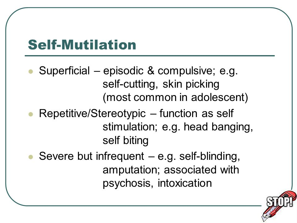 Self-Mutilation Superficial – episodic & compulsive; e.g. self-cutting, skin picking (most common in adolescent)