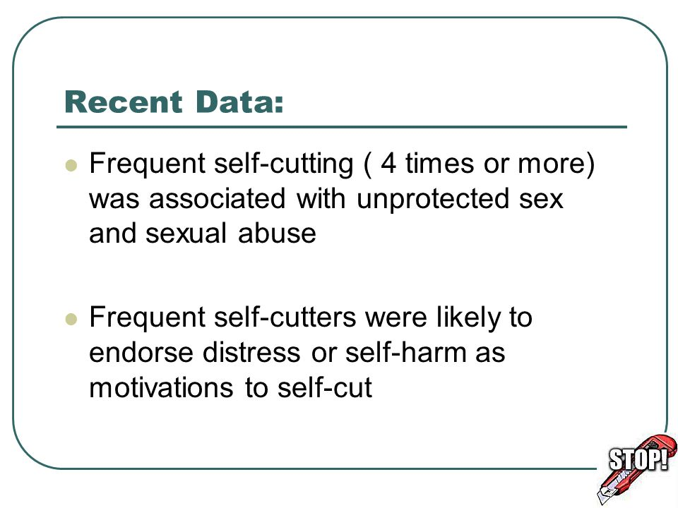 Recent Data: Frequent self-cutting ( 4 times or more) was associated with unprotected sex and sexual abuse.