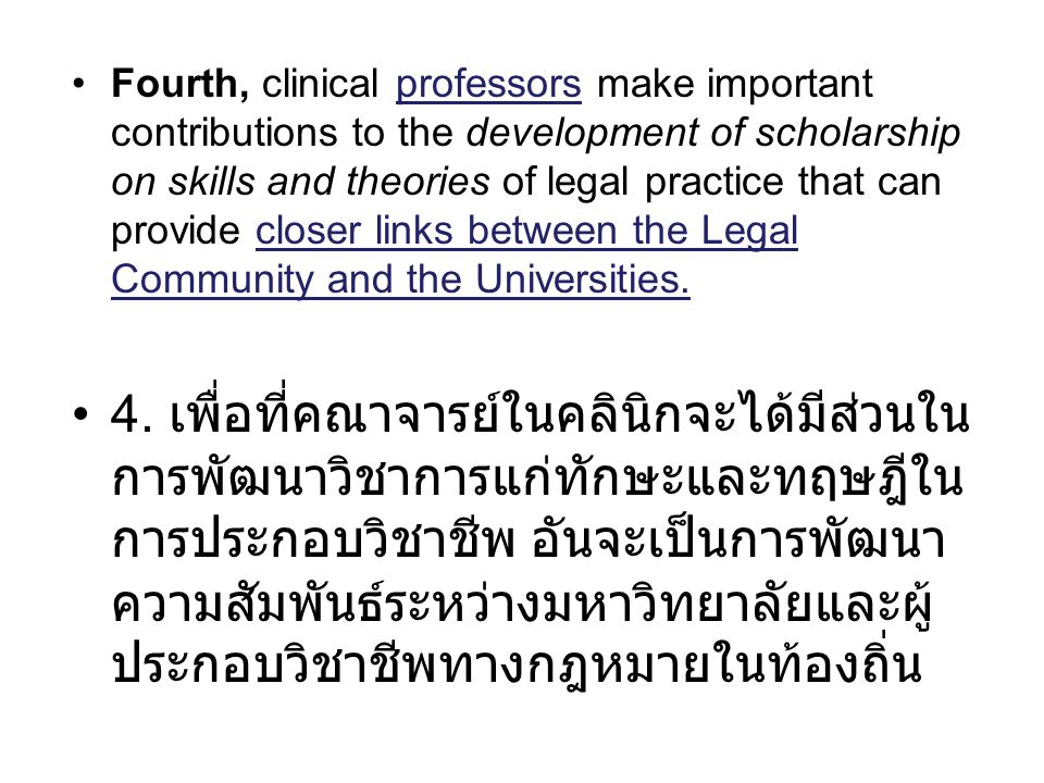 Fourth, clinical professors make important contributions to the development of scholarship on skills and theories of legal practice that can provide closer links between the Legal Community and the Universities.