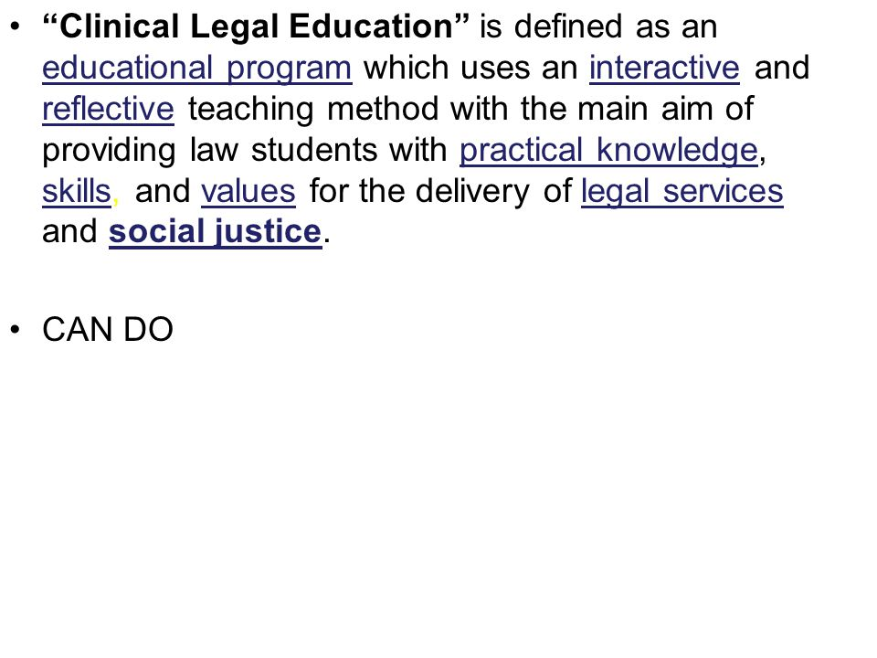 Clinical Legal Education is defined as an educational program which uses an interactive and reflective teaching method with the main aim of providing law students with practical knowledge, skills, and values for the delivery of legal services and social justice.