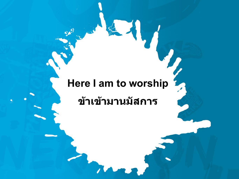 Here I am to worship ข้าเข้ามานมัสการ