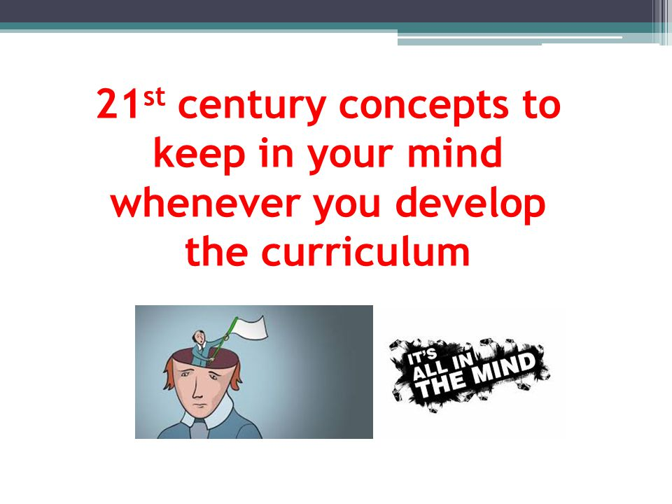 21st century concepts to keep in your mind whenever you develop the curriculum