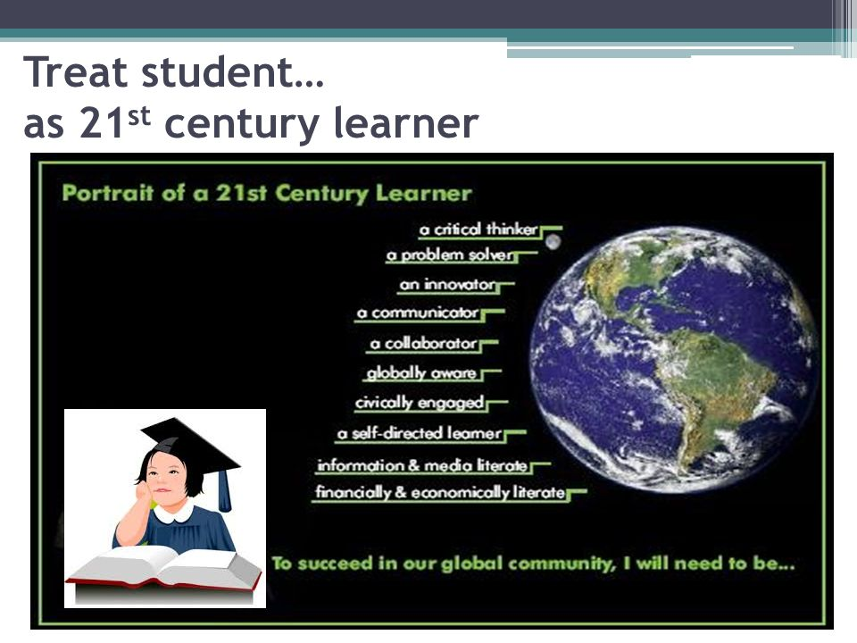 Treat student… as 21st century learner