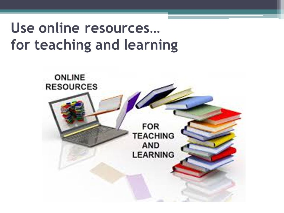 Use online resources… for teaching and learning