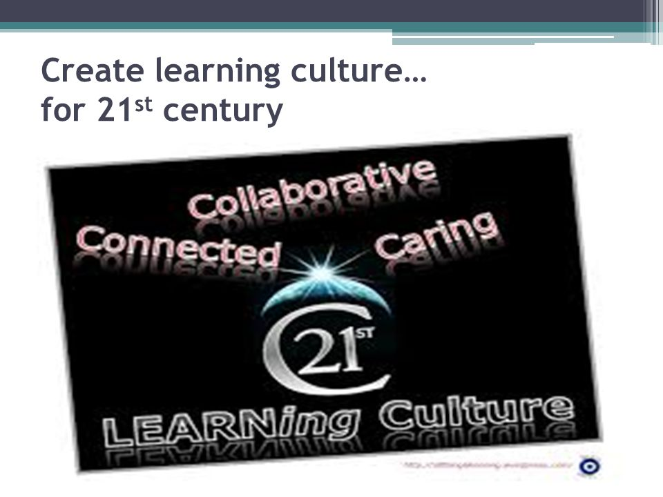 Create learning culture… for 21st century