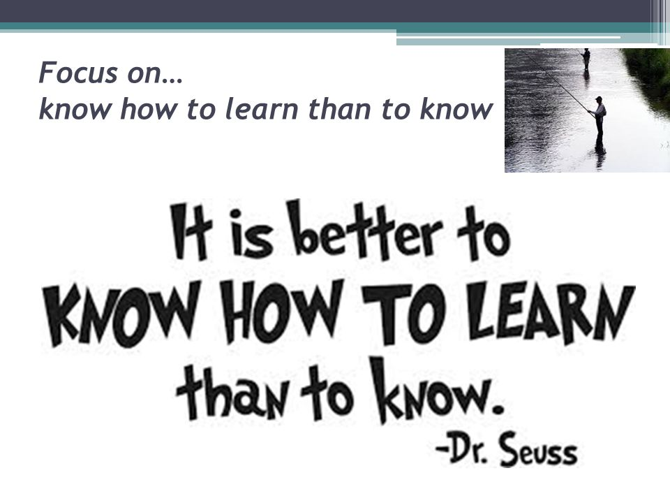 Focus on… know how to learn than to know