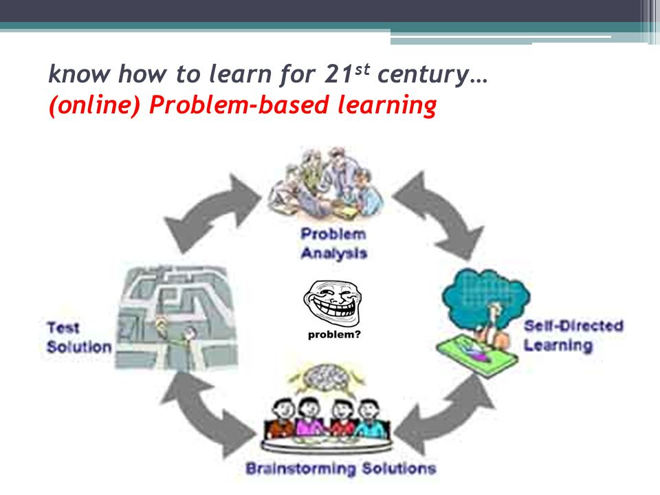know how to learn for 21st century… (online) Problem-based learning