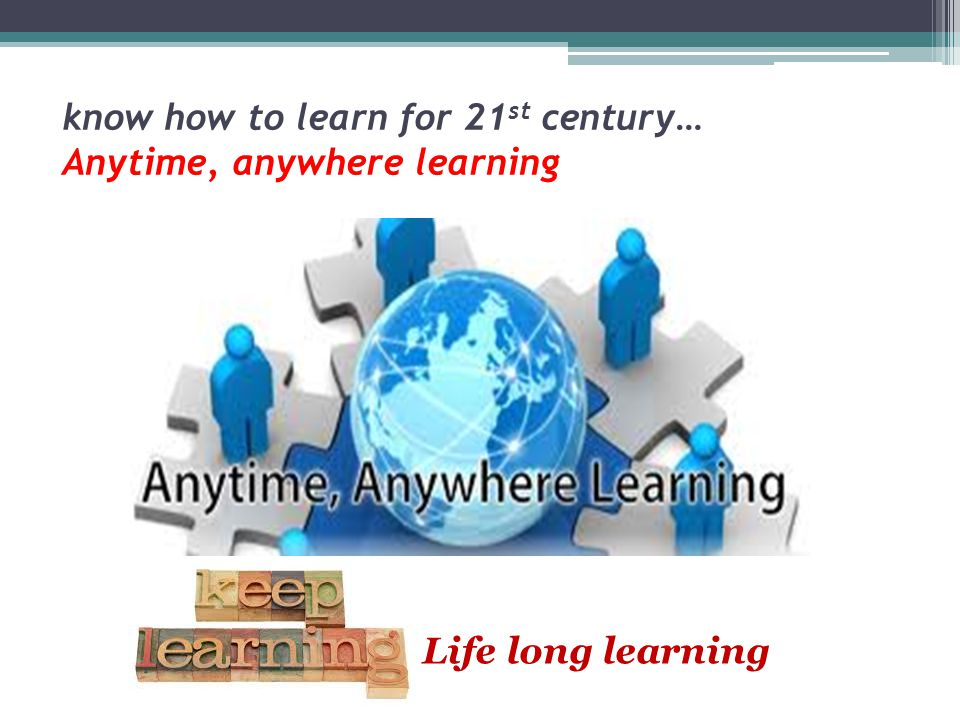 know how to learn for 21st century… Anytime, anywhere learning