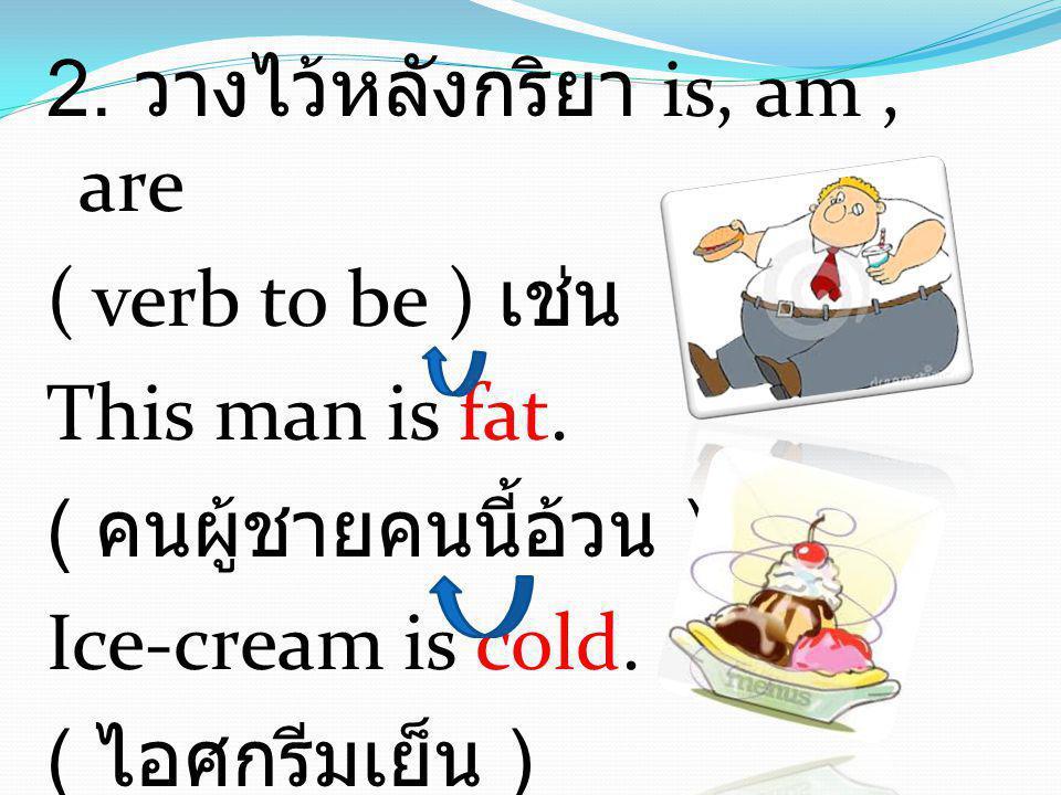 2. วางไว้หลังกริยา is, am , are ( verb to be ) เช่น This man is fat