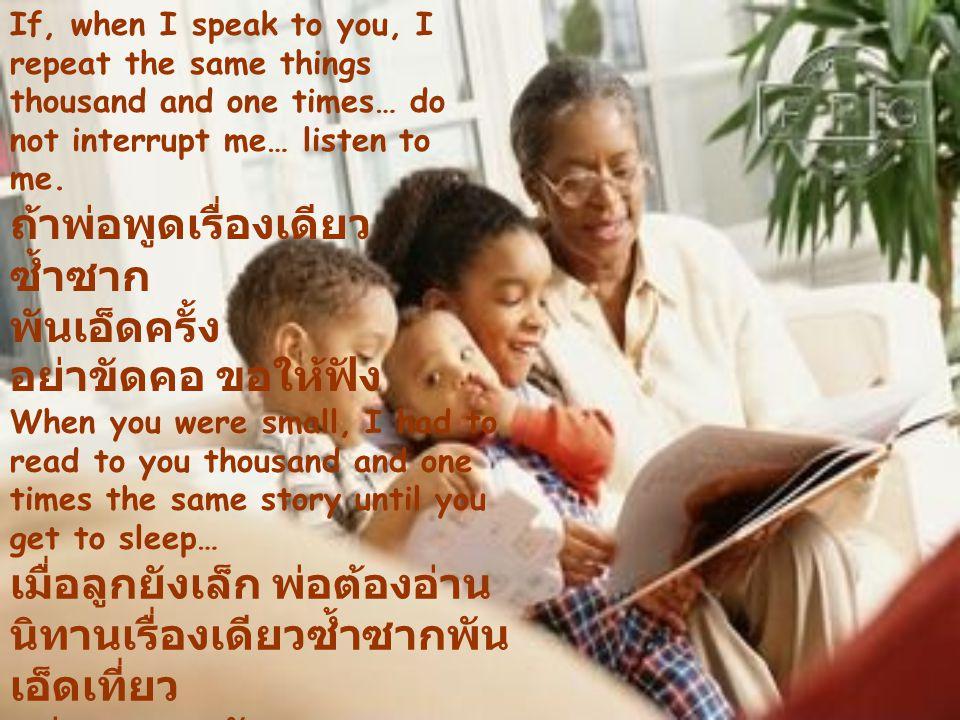 ถ้าพ่อพูดเรื่องเดียวซ้ำซาก พันเอ็ดครั้ง อย่าขัดคอ ขอให้ฟัง