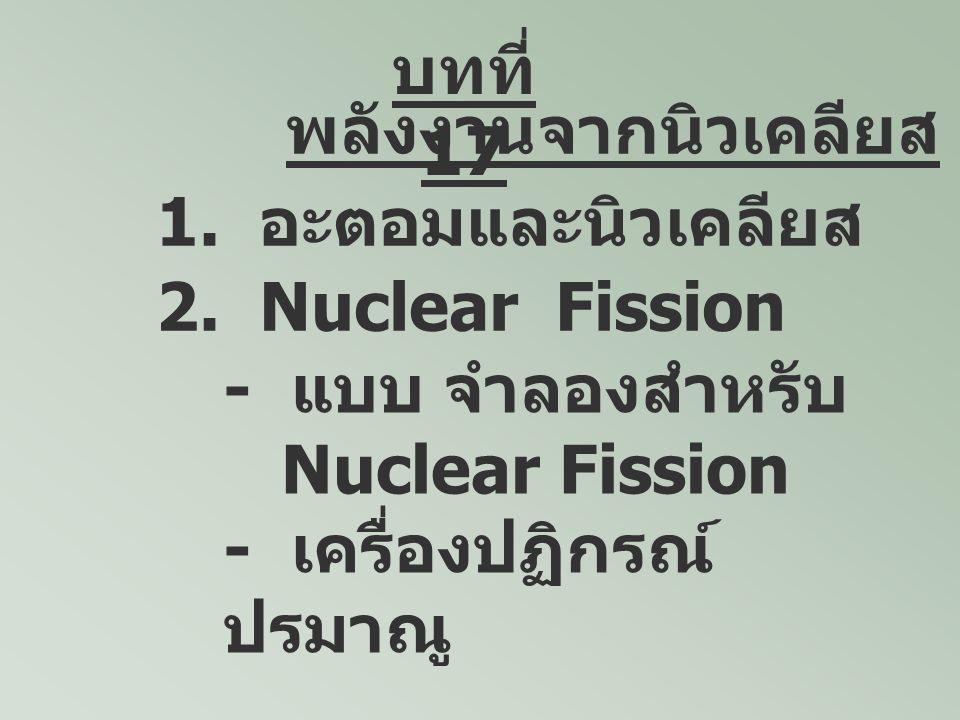 บทที่17 พลังงานจากนิวเคลียส. 1. อะตอมและนิวเคลียส. 2. Nuclear Fission. - แบบ จำลองสำหรับ. Nuclear Fission.