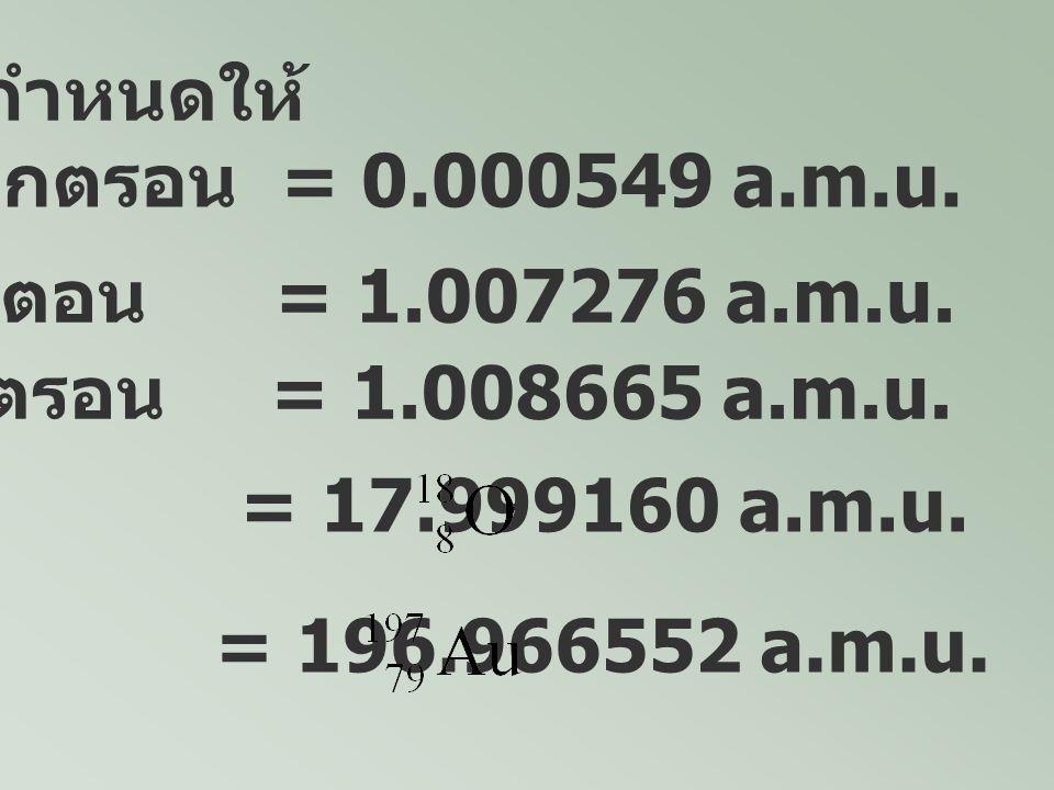 กำหนดให้ มวลของ อิเล็กตรอน = 0.000549 a.m.u. มวลของโปรตอน = 1.007276 a.m.u. มวลของนิวตรอน = 1.008665 a.m.u.
