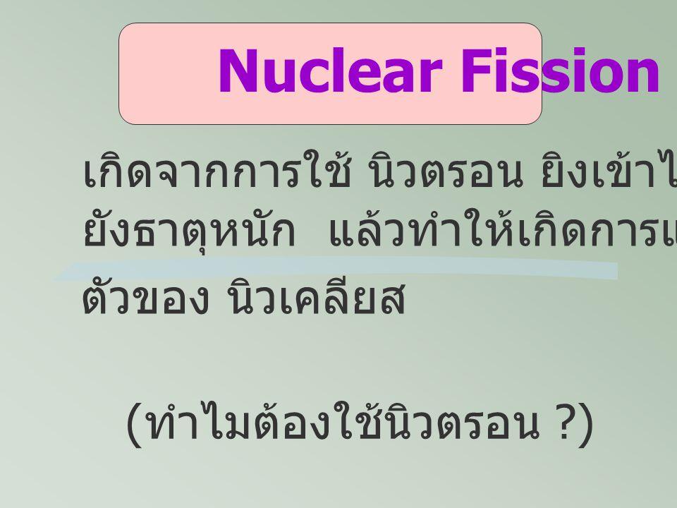Nuclear Fission เกิดจากการใช้ นิวตรอน ยิงเข้าไป
