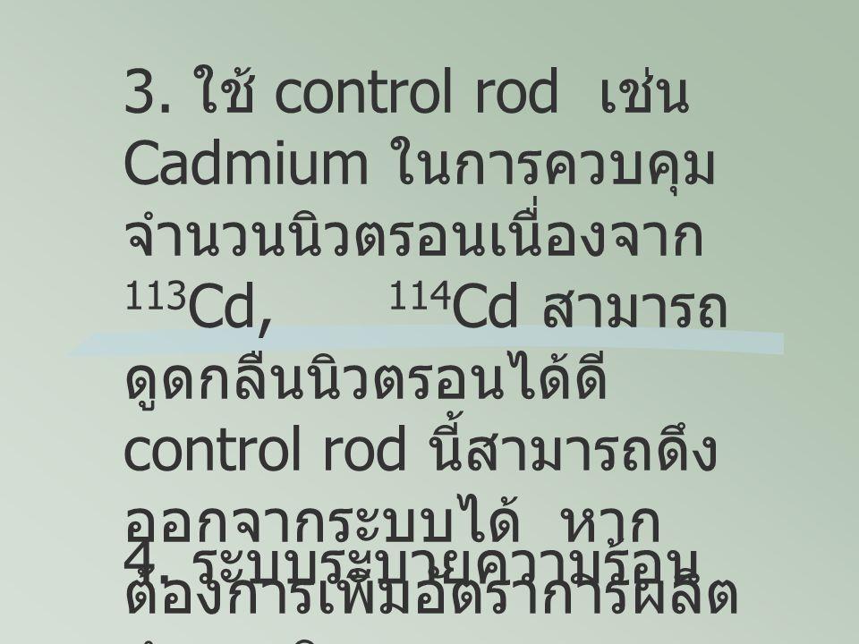 3. ใช้ control rod เช่น Cadmium ในการควบคุมจำนวนนิวตรอนเนื่องจาก 113Cd, 114Cd สามารถดูดกลืนนิวตรอนได้ดี control rod นี้สามารถดึงออกจากระบบได้ หากต้องการเพิ่มอัตราการผลิต จำนวนนิวตรอน