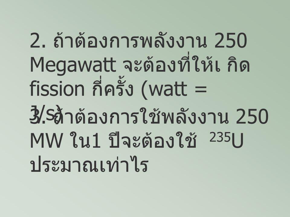 2. ถ้าต้องการพลังงาน 250 Megawatt จะต้องที่ให้เ กิด fission กี่ครั้ง (watt = J/s)