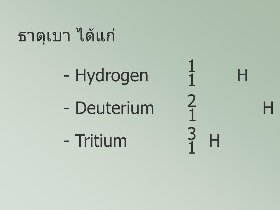 ธาตุเบา ได้แก่ 1 - Hydrogen H 2 1 - Deuterium H 3 1 - Tritium H