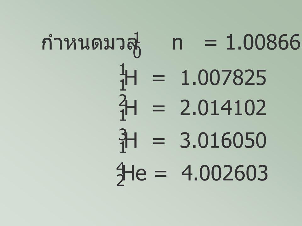 กำหนดมวล n = 1.008665 1. 1. H = 1.007825. 2. 1. H = 2.014102. 3. 1. H = 3.016050.
