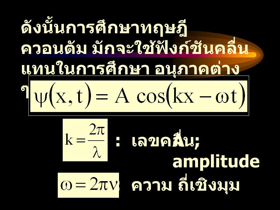 ดังนั้นการศึกษาทฤษฎีควอนตัม มักจะใช้ฟังก์ชันคลื่น แทนในการศึกษา อนุภาคต่าง ๆ