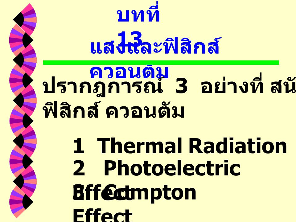 บทที่ 13 แสงและฟิสิกส์ควอนตัม. ปรากฎการณ์ 3 อย่างที่ สนับสนุนแนวคิดของ. ฟิสิกส์ ควอนตัม. 1 Thermal Radiation.