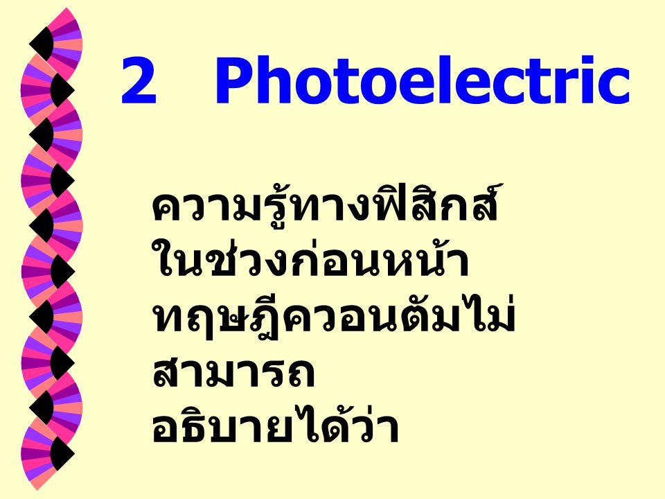 2 Photoelectric Effect ความรู้ทางฟิสิกส์ในช่วงก่อนหน้าทฤษฎีควอนตัมไม่สามารถ อธิบายได้ว่า