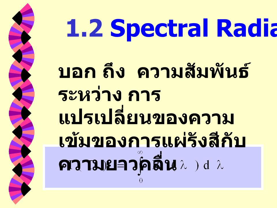 1.2 Spectral Radiancy บอก ถึง ความสัมพันธ์ระหว่าง การแปรเปลี่ยนของความเข้มของการแผ่รังสีกับความยาวคลื่น.