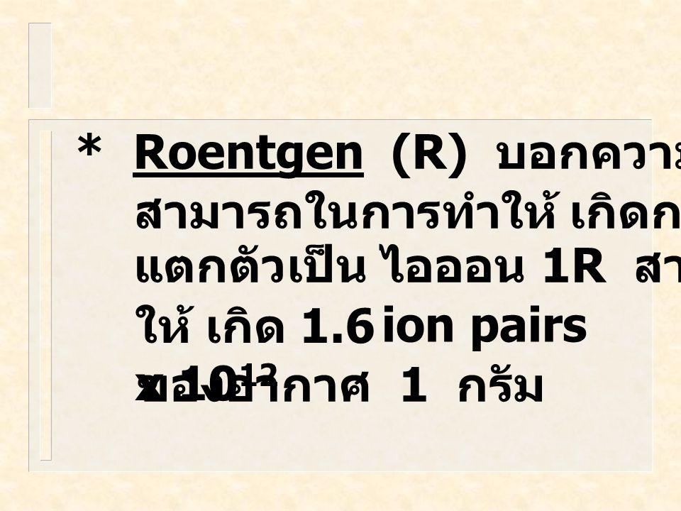 * Roentgen (R) บอกความ สามารถในการทำให้ เกิดการ. แตกตัวเป็น ไอออน 1R สามารถทำ. ให้ เกิด 1.6 x 1012.