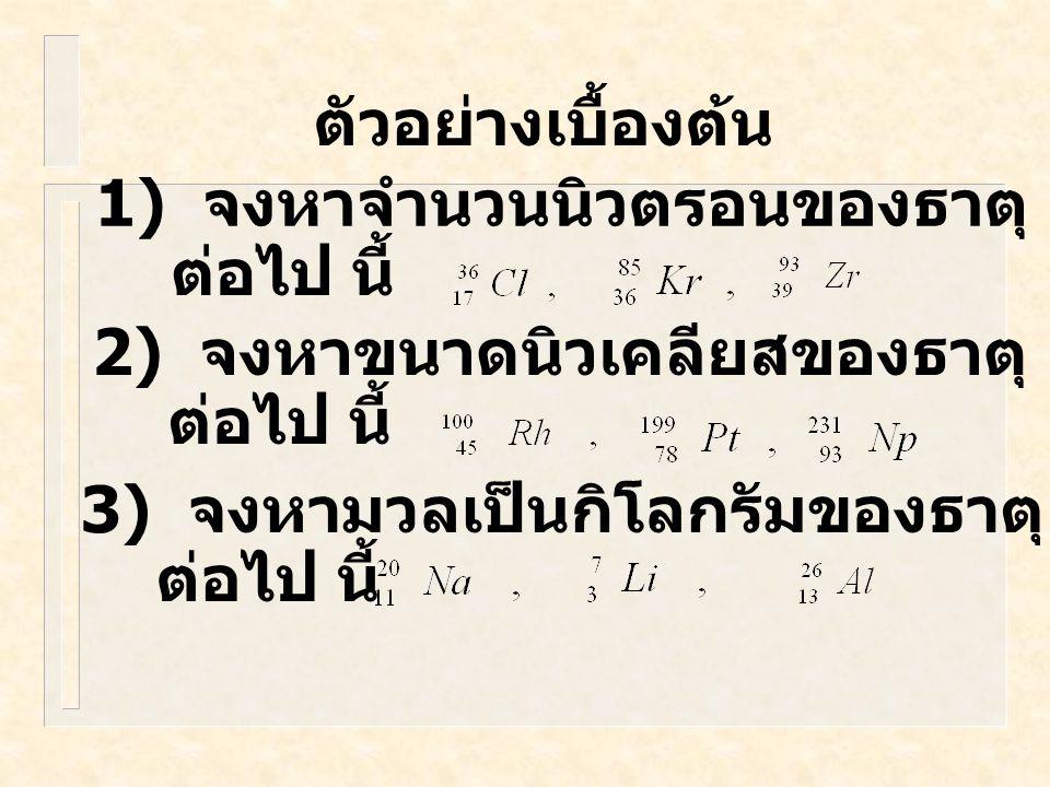 ตัวอย่างเบื้องต้น 1) จงหาจำนวนนิวตรอนของธาตุ ต่อไป นี้ 2) จงหาขนาดนิวเคลียสของธาตุ ต่อไป นี้ 3) จงหามวลเป็นกิโลกรัมของธาตุ