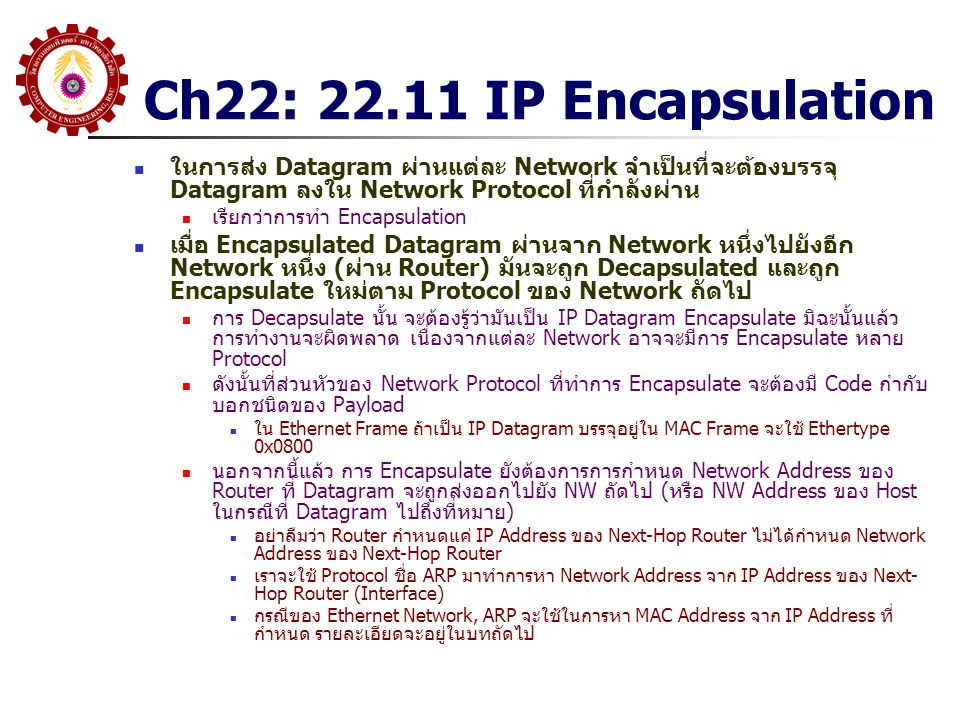 Ch22: 22.11 IP Encapsulation ในการส่ง Datagram ผ่านแต่ละ Network จำเป็นที่จะต้องบรรจุ Datagram ลงใน Network Protocol ที่กำลังผ่าน.