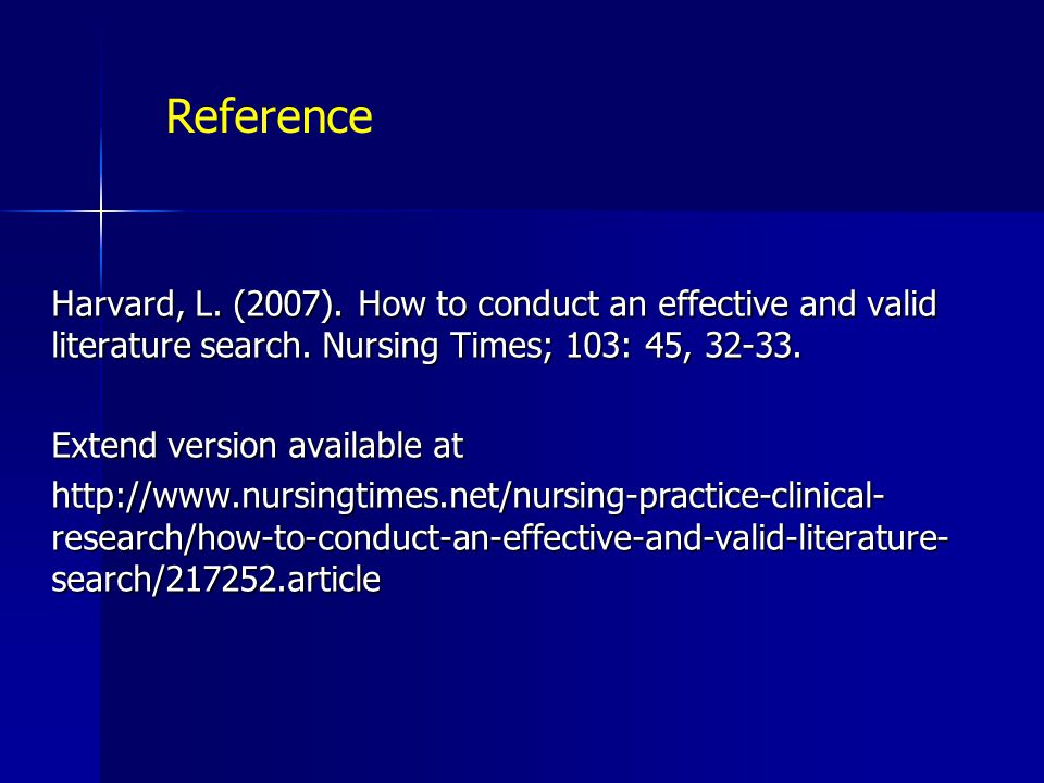 Reference Harvard, L. (2007). How to conduct an effective and valid literature search. Nursing Times; 103: 45, 32-33.