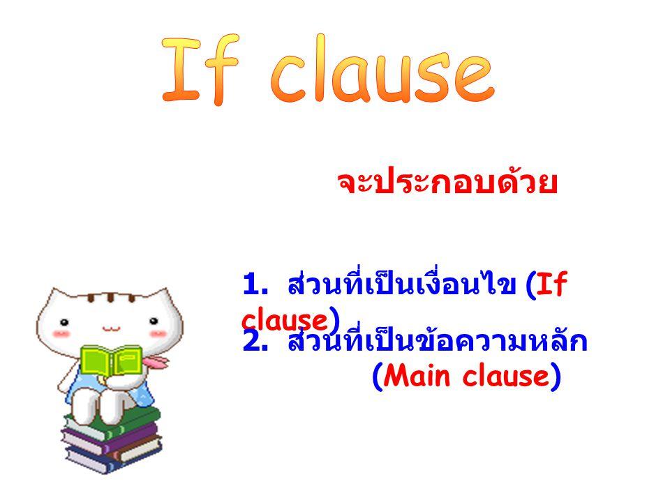 If clause จะประกอบด้วย 1. ส่วนที่เป็นเงื่อนไข (If clause)