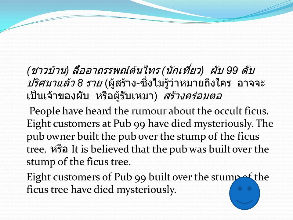 (ชาวบ้าน) ลืออาถรรพณ์ต้นไทร (นักเที่ยว) ผับ 99 ดับปริศนาแล้ว 8 ราย (ผู้สร้าง-ซึ่งไม่รู้ว่าหมายถึงใคร อาจจะเป็นเจ้าของผับ หรือผู้รับเหมา) สร้างคร่อมตอ People have heard the rumour about the occult ficus.