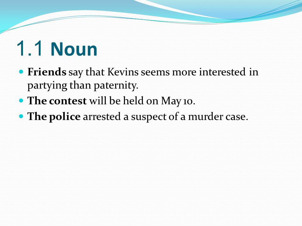 1.1 Noun Friends say that Kevins seems more interested in partying than paternity. The contest will be held on May 10.