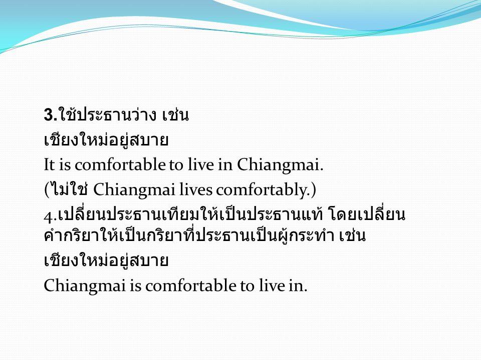 3.ใช้ประธานว่าง เช่น เชียงใหม่อยู่สบาย It is comfortable to live in Chiangmai.