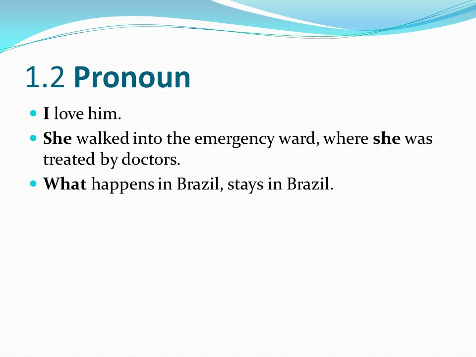 1.2 Pronoun I love him. She walked into the emergency ward, where she was treated by doctors.
