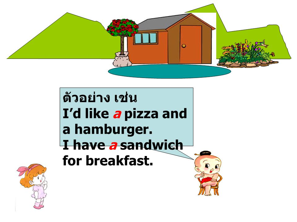 ตัวอย่าง เช่น I'd like a pizza and a hamburger. I have a sandwich for breakfast.