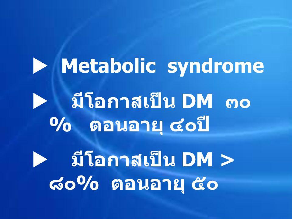  Metabolic syndrome มีโอกาสเป็น DM ๓๐ % ตอนอายุ ๔๐ปี มีโอกาสเป็น DM > ๘๐% ตอนอายุ ๕๐