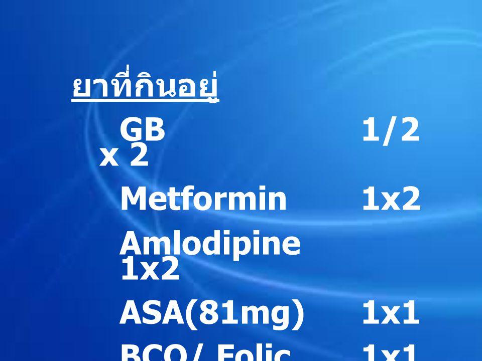 ยาที่กินอยู่ GB 1/2 x 2 Metformin 1x2 Amlodipine 1x2 ASA(81mg) 1x1 BCO/ Folic 1x1