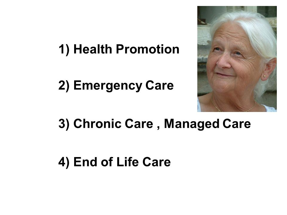 1) Health Promotion 2) Emergency Care 3) Chronic Care , Managed Care 4) End of Life Care