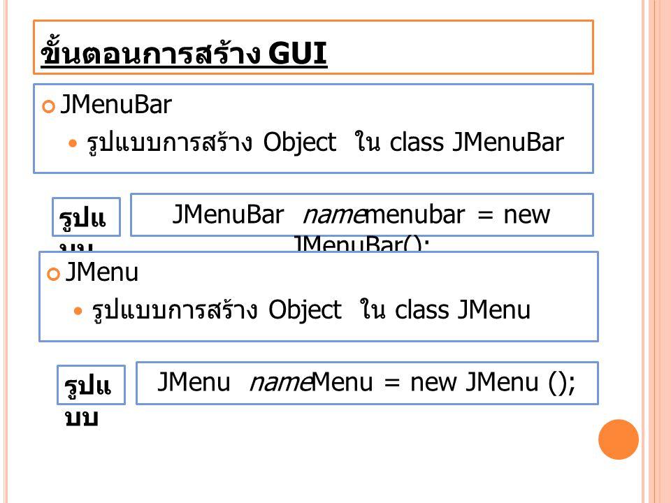 ขั้นตอนการสร้าง GUI JMenuBar รูปแบบการสร้าง Object ใน class JMenuBar
