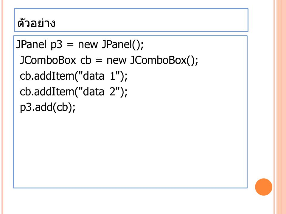 ตัวอย่าง JPanel p3 = new JPanel(); JComboBox cb = new JComboBox(); cb.addItem( data 1 ); cb.addItem( data 2 ); p3.add(cb);