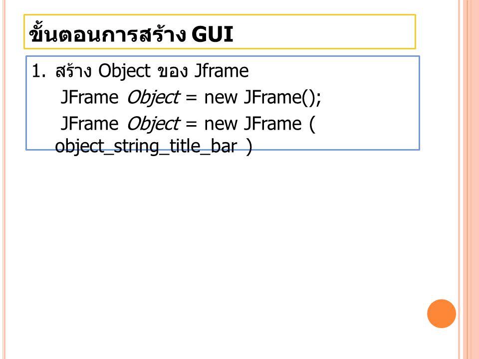 ขั้นตอนการสร้าง GUI สร้าง Object ของ Jframe