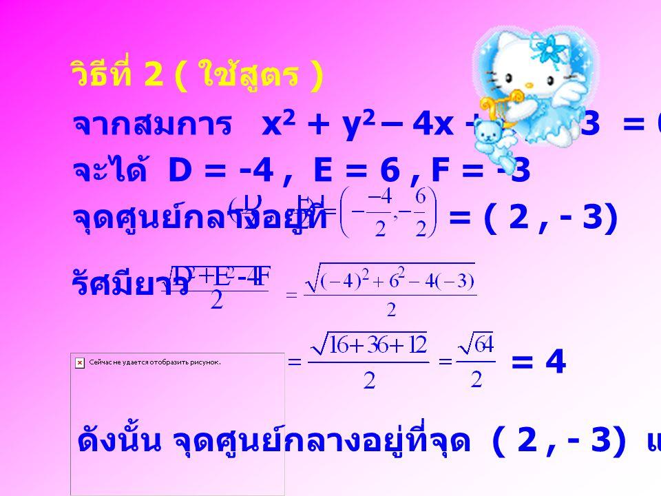 วิธีที่ 2 ( ใช้สูตร ) จากสมการ x2 + y2 – 4x + 6y – 3 = 0. จะได้ D = -4 , E = 6 , F = -3. จุดศูนย์กลางอยู่ที่