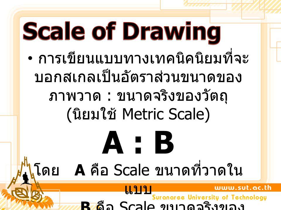 Scale of Drawing การเขียนแบบทางเทคนิคนิยมที่จะบอกสเกลเป็นอัตราส่วนขนาดของภาพวาด : ขนาดจริงของวัตถุ (นิยมใช้ Metric Scale)