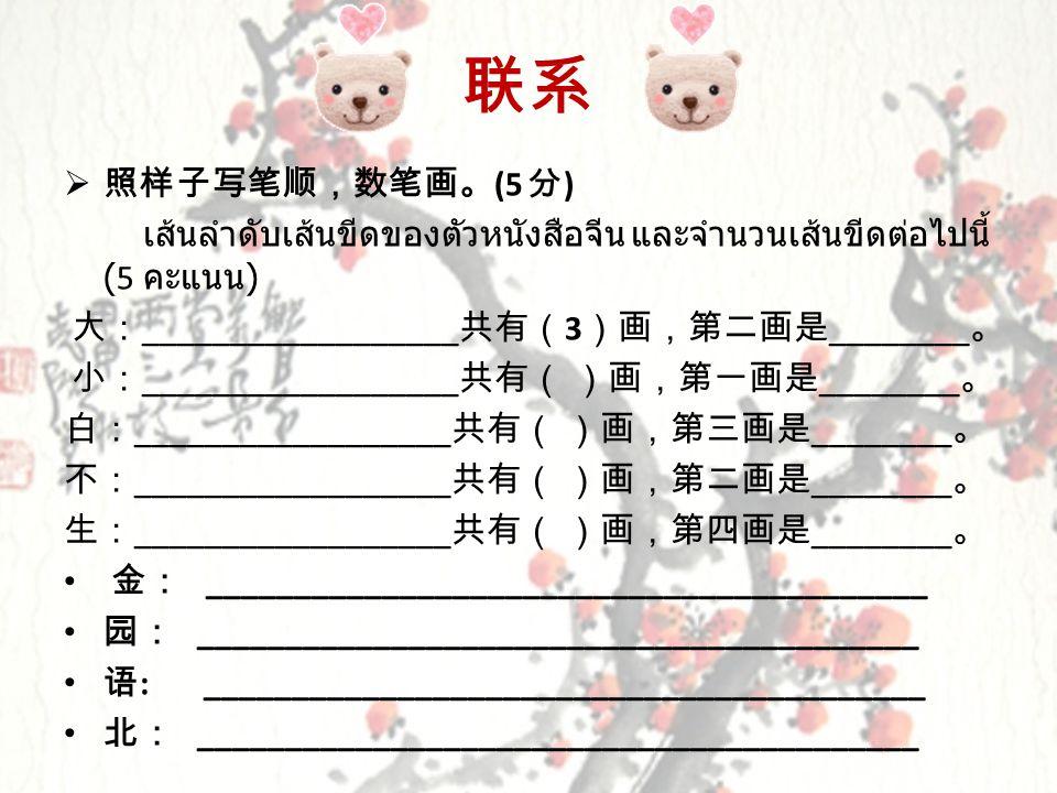联系 照样子写笔顺,数笔画。(5 分) เส้นลำดับเส้นขีดของตัวหนังสือจีน และจำนวนเส้นขีดต่อไปนี้ (5 คะแนน) 大:__________________共有(3)画,第二画是________。