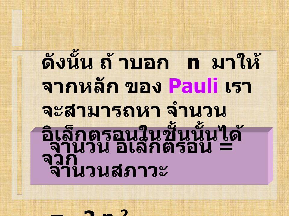 ดังนั้น ถ้ าบอก n มาให้จากหลัก ของ Pauli เราจะสามารถหา จำนวนอิเล็กตรอนในชั้นนั้นได้ จาก