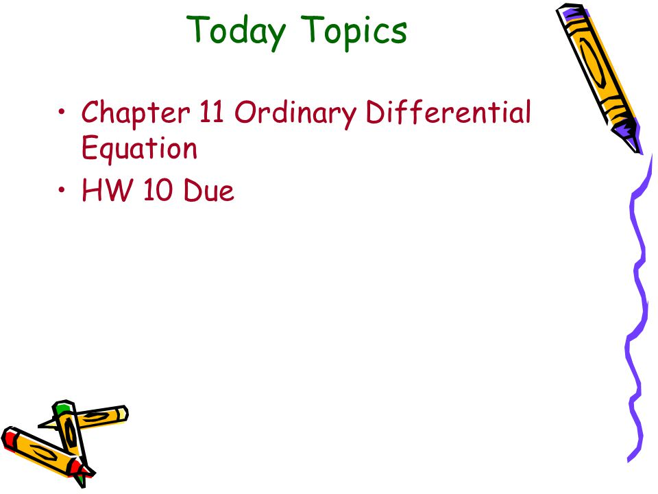 Today Topics Chapter 11 Ordinary Differential Equation HW 10 Due