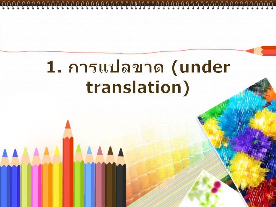 1. การแปลขาด (under translation)